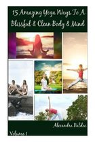 15 Amazing Yoga Ways to a Blissful & Clean Body & Mind - Beginning Yoga Book Includes the Proper Beginning Yoga Poses