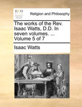 The Works of the REV. Isaac Watts, D.D. in Seven Volumes. ... Volume 5 of 7