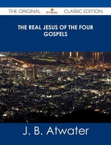 The Real Jesus of the Four Gospels - The Original Classic Edition