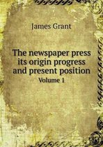 The Newspaper Press Its Origin Progress and Present Position Volume 1