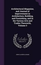 Architectural Magazine, and Journal of Improvement in Architecture, Building, and Furnishing, and in the Various Arts and Trades Therewith, Volume 3