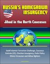 Russia's Homegrown Insurgency: Jihad in the North Caucasus - Salafi Islamist Terrorism Challenge, Caucasus Emirate (CE), Chechen Insurgency, Putin Policy, Ethnic Circassian and Akhaz fighters