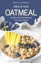 Spice Up Your Oatmeal - Healthy Oatmeal Recipes That Taste Great