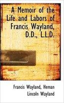 A Memoir of the Life and Labors of Francis Wayland, D.D., L.L.D.