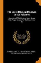 The Scots Musical Museum in Six Volumes