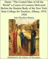 """Dante: """"The Central Man of All the World"""" a Course of Lectures Delivered Before the Student Body of the New York State College for Teachers, Albany, 1919, 1920"""