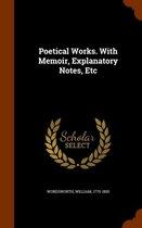 Poetical Works. with Memoir, Explanatory Notes, Etc