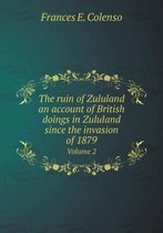 The Ruin of Zululand an Account of British Doings in Zululand Since the Invasion of 1879 Volume 2