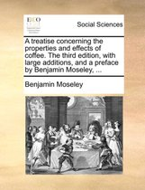 A Treatise Concerning the Properties and Effects of Coffee. the Third Edition, with Large Additions, and a Preface by Benjamin Moseley, ...