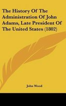 The History of the Administration of John Adams, Late President of the United States (1802)