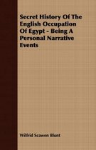 Secret History Of The English Occupation Of Egypt - Being A Personal Narrative Events