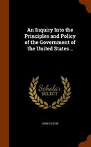 An Inquiry Into the Principles and Policy of the Government of the United States ..
