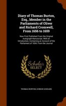 Diary of Thomas Burton, Esq., Member in the Parliaments of Oliver and Richard Cromwell, from 1656 to 1659