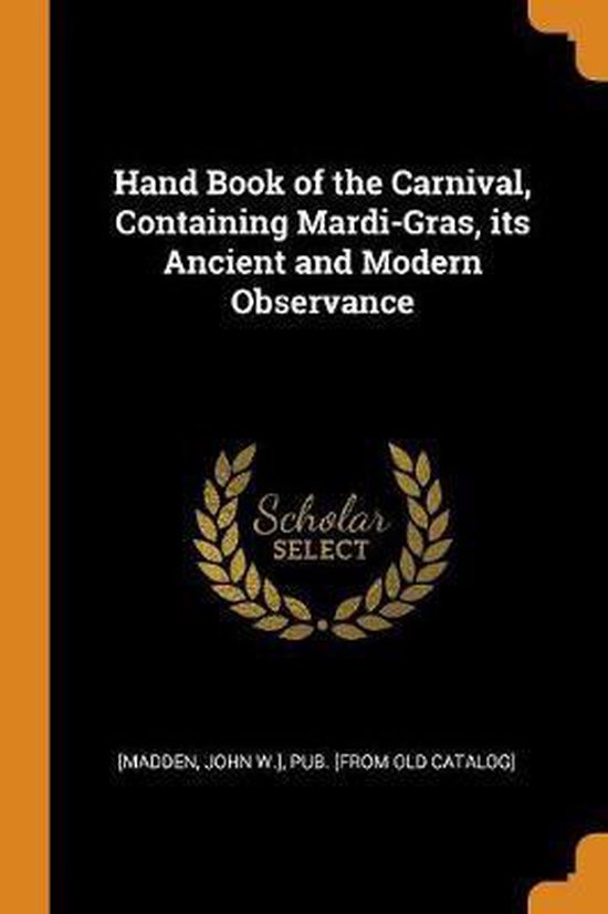 Hand Book of the Carnival, Containing Mardi-Gras, Its Ancient and Modern Observance