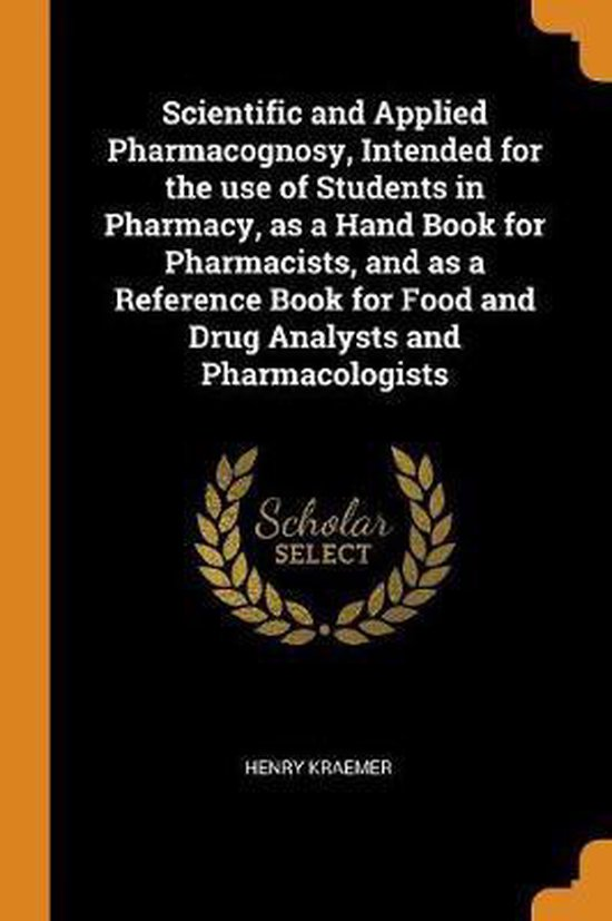 Scientific and Applied Pharmacognosy, Intended for the Use of Students in Pharmacy, as a Hand Book for Pharmacists, and as a Reference Book for Food and Drug Analysts and Pharmacologists