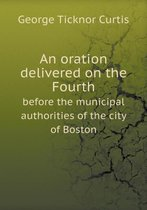 An Oration Delivered on the Fourth Before the Municipal Authorities of the City of Boston