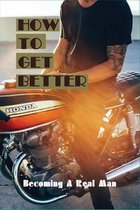 How To Get Better: Becoming A Real Man: Becoming A Man And A Father