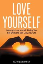 Love Yourself: Learning to Love Yourself, Finding Your Self-Worth and Start Living Your Life
