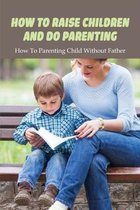 How To Raise Children & Do Parenting: How To Parenting Child Without Father