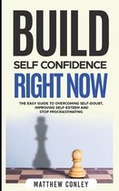 Build Self-Confidence Right Now: The Easy Guide to Overcoming Self-Doubt, Improving Self-Esteem and Stop Procrastinating