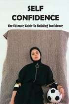 Self Confidence: The Ultimate Guide To Building Confidence