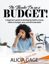 No Thanks, I'm on a Budget!: A beginner's guide to developing healthy money habits to budget, save, and eliminate debt!