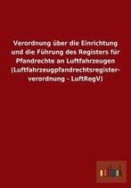 Verordnung uber die Einrichtung und die Fuhrung des Registers fur Pfandrechte an Luftfahrzeugen (Luftfahrzeugpfandrechtsregisterverordnung - LuftRegV)