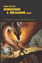 How To Play Dungeons & Dragons Game: The Beginner's Guide To Play D&D 5th Edition