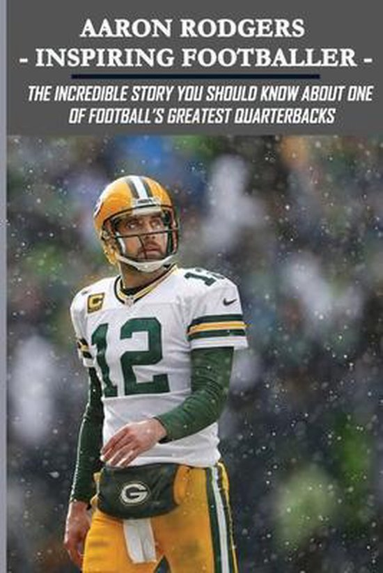 Aaron Rodgers - Inspiring Footballer: The Incredible Story You Should Know About One Of Football's Greatest Quarterbacks