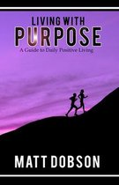 Living With Purpose: A Guide to Daily Positive Living