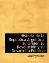 Historia de la Rep blica Argentina su Origen su Revoluci n y su Desarrollo Pol tico