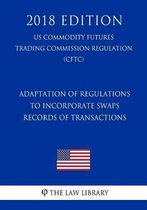 Adaptation of Regulations to Incorporate Swaps - Records of Transactions (Us Commodity Futures Trading Commission Regulation) (Cftc) (2018 Edition)