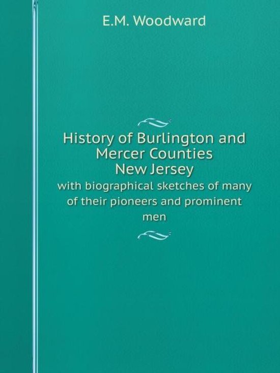 History of Burlington and Mercer Counties, New Jersey with Biographical Sketches of Many of Their Pioneers and Prominent Men