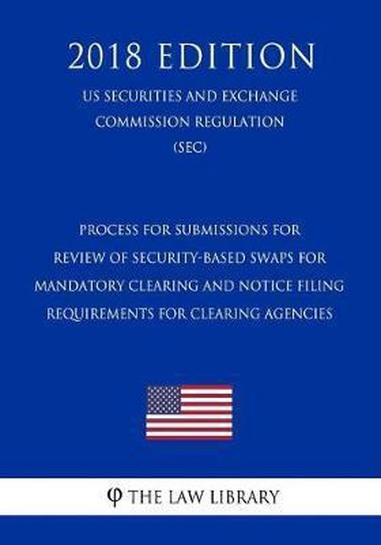 Process for Submissions for Review of Security-Based Swaps for Mandatory Clearing and Notice Filing Requirements for Clearing Agencies (Us Securities and Exchange Commission Regulation) (Sec) (2018 Edition)