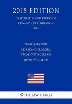 Temporary Rule Regarding Principal Trades with Certain Advisory Clients (Us Securities and Exchange Commission Regulation) (Sec) (2018 Edition)