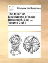 The Tatler; Or, Lucubrations of Isaac Bickerstaff, Esq; ... Volume 3 of 4