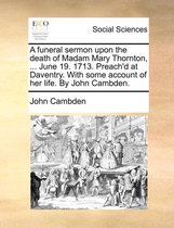 A Funeral Sermon Upon the Death of Madam Mary Thornton, ... June 19. 1713. Preach'd at Daventry. with Some Account of Her Life. by John Cambden.