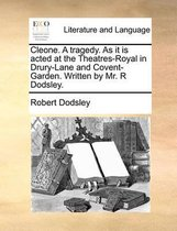 Cleone. a Tragedy. as It Is Acted at the Theatres-Royal in Drury-Lane and Covent-Garden. Written by Mr. R Dodsley