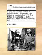 A New and Accurate System of Natural History; Containing I. the History of Quadrupedes, ... VI. the History of Vegetables, ... by R. Brookes, ... in Six Volumes. Volume 3 of 6