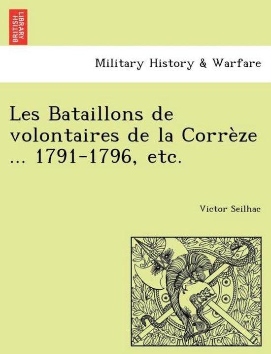 Les Bataillons de Volontaires de La Correze ... 1791-1796, Etc.