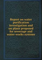 Report on Water Purification Investigation and on Plans Proposed for Sewerage and Water-Works Systems
