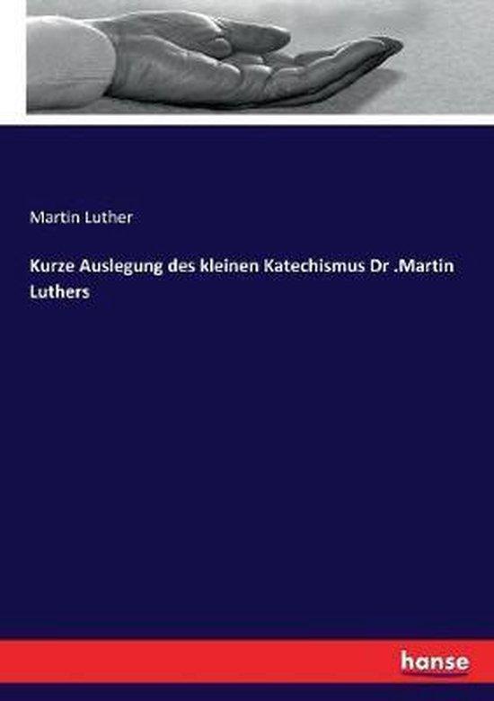 Kurze Auslegung des kleinen Katechismus Dr .Martin Luthers
