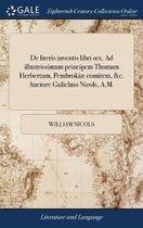 de Literis Inventis Libri Sex. Ad Illustrissimum Principem Thomam Herbertum, Pembroki� Comitem, &c. Auctore Gulielmo Nicols, A.M.