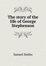 The Story of the Life of George Stephenson