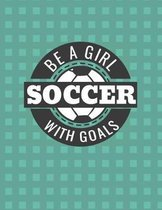 Be a Girl with Goals Soccer Notebook - College Ruled