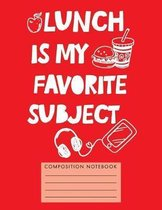 Lunch Is My Favorite Subject Composition Notebook