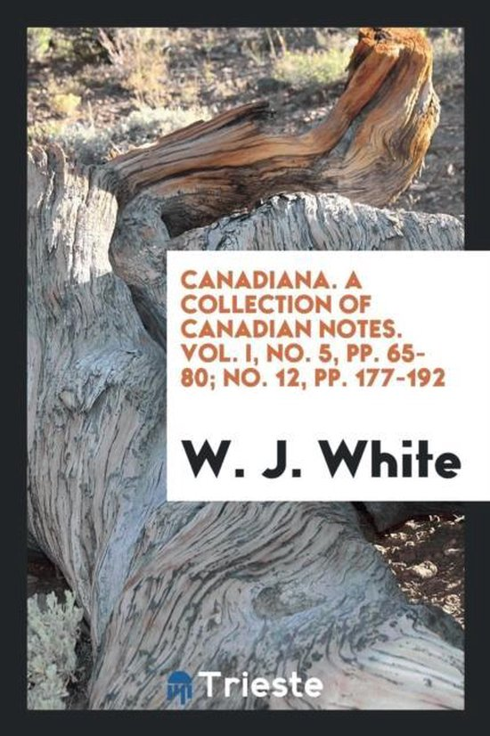 Canadiana. a Collection of Canadian Notes. Vol. I, No. 5, Pp. 65-80; No. 12, Pp. 177-192