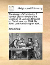 The Design of Christianity. a Sermon Preach'd Before the Queen at St. James's Chappel on Christmas-Day, 1704. by ... John, Lord Archbishop of York. ...