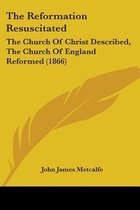 the Reformation Resuscitated: the Church of Christ Described, the Church of England Reformed (1866)