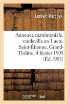 Annonce matrimoniale, vaudeville en 1 acte. Saint-Etienne, Grand-Theatre, 4 fevrier 1905